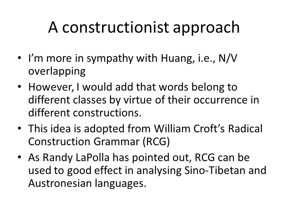 A constructionist approach Im more in sympathy with Huang, i.e., N/V overlapping However, I would add that words belong to different classes by virtue of their occurrence in different constructions.