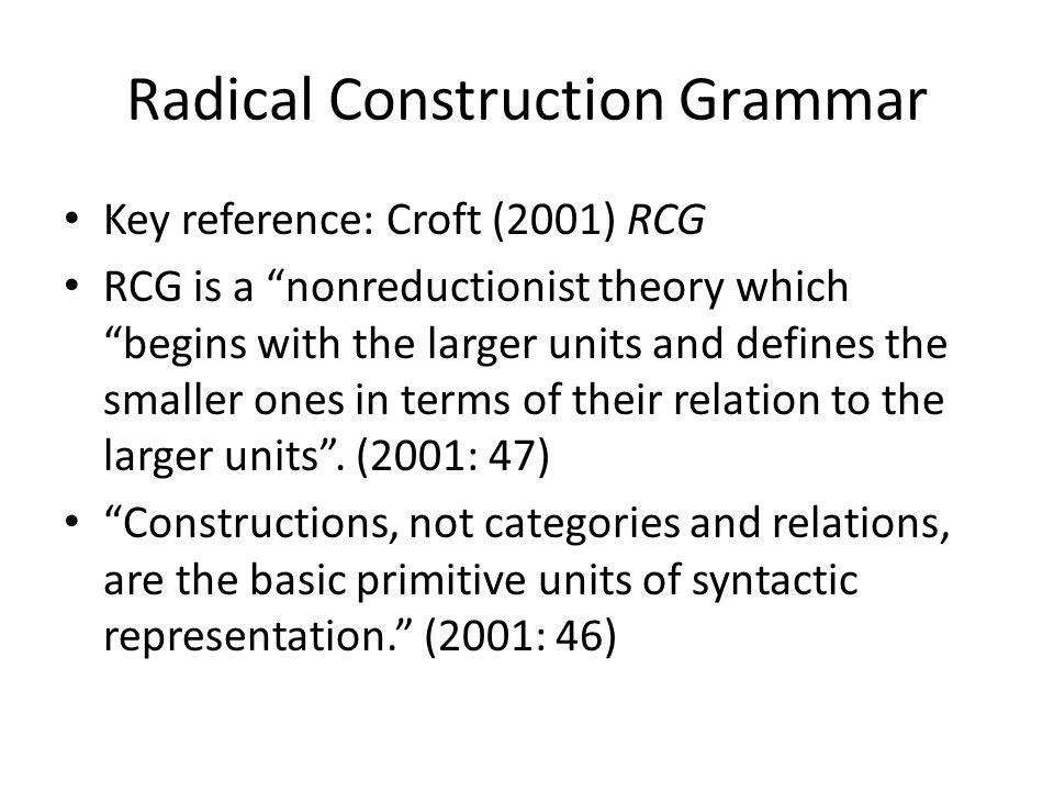 Radical Construction Grammar Key reference: Croft (2001) RCG RCG is a nonreductionist theory which begins with the larger units and defines the smaller ones in terms of their relation to the larger units.
