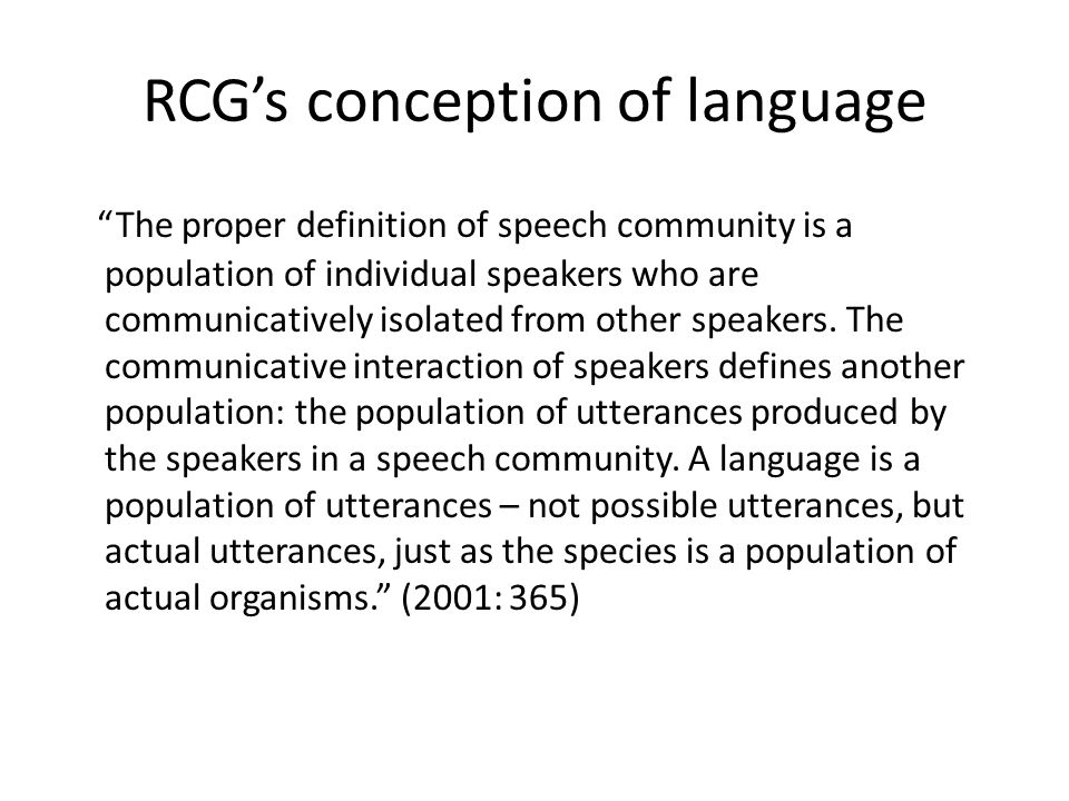 RCGs conception of language The proper definition of speech community is a population of individual speakers who are communicatively isolated from other speakers.