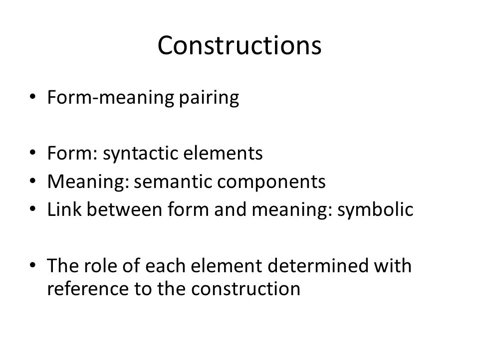 Constructions Form-meaning pairing Form: syntactic elements Meaning: semantic components Link between form and meaning: symbolic The role of each element determined with reference to the construction
