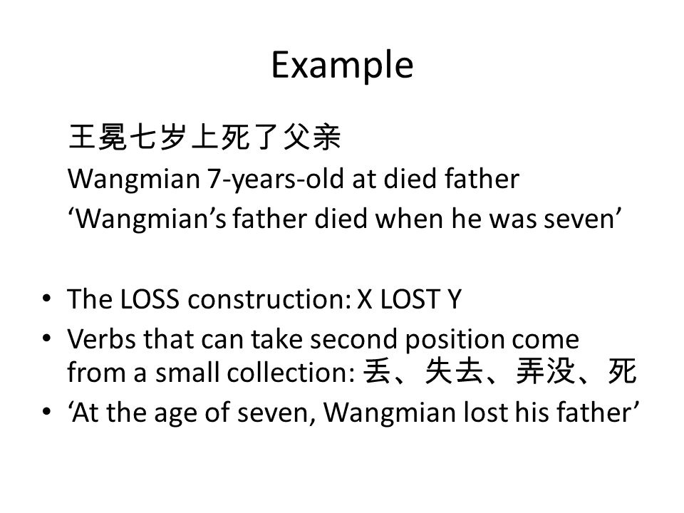 Example Wangmian 7-years-old at died father Wangmians father died when he was seven The LOSS construction: X LOST Y Verbs that can take second position come from a small collection: At the age of seven, Wangmian lost his father