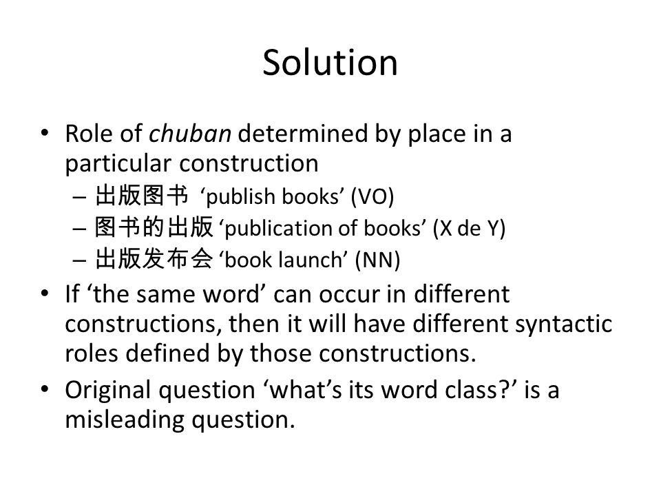 Solution Role of chuban determined by place in a particular construction – publish books (VO) – publication of books (X de Y) – book launch (NN) If the same word can occur in different constructions, then it will have different syntactic roles defined by those constructions.