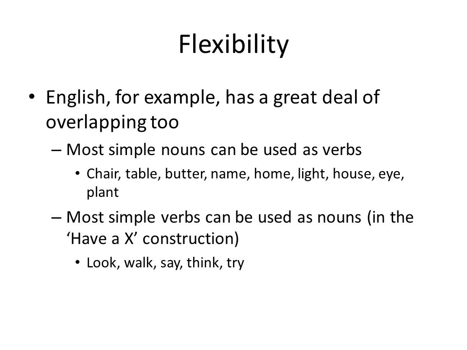 Flexibility English, for example, has a great deal of overlapping too – Most simple nouns can be used as verbs Chair, table, butter, name, home, light, house, eye, plant – Most simple verbs can be used as nouns (in the Have a X construction) Look, walk, say, think, try