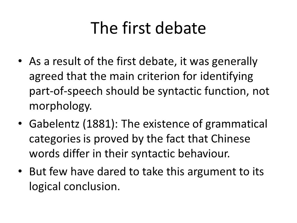The first debate As a result of the first debate, it was generally agreed that the main criterion for identifying part-of-speech should be syntactic f