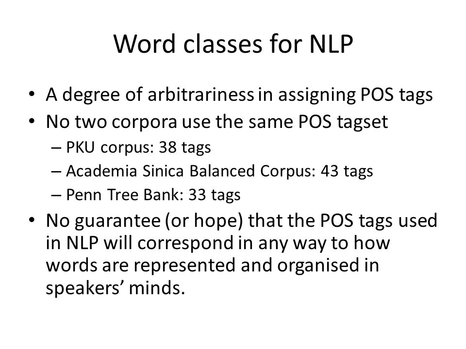 Word classes for NLP A degree of arbitrariness in assigning POS tags No two corpora use the same POS tagset – PKU corpus: 38 tags – Academia Sinica Ba