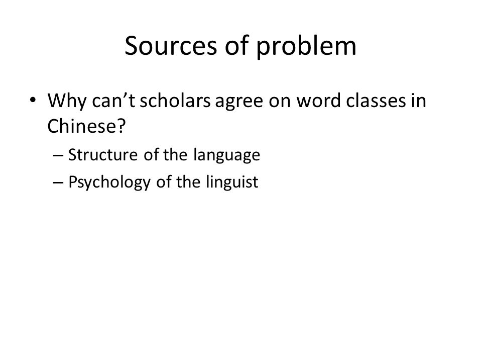 Sources of problem Why cant scholars agree on word classes in Chinese? – Structure of the language – Psychology of the linguist