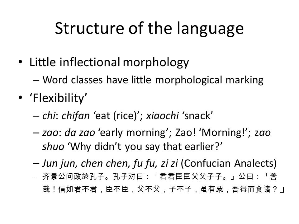 Structure of the language Little inflectional morphology – Word classes have little morphological marking Flexibility – chi: chifan eat (rice); xiaochi snack – zao: da zao early morning; Zao.