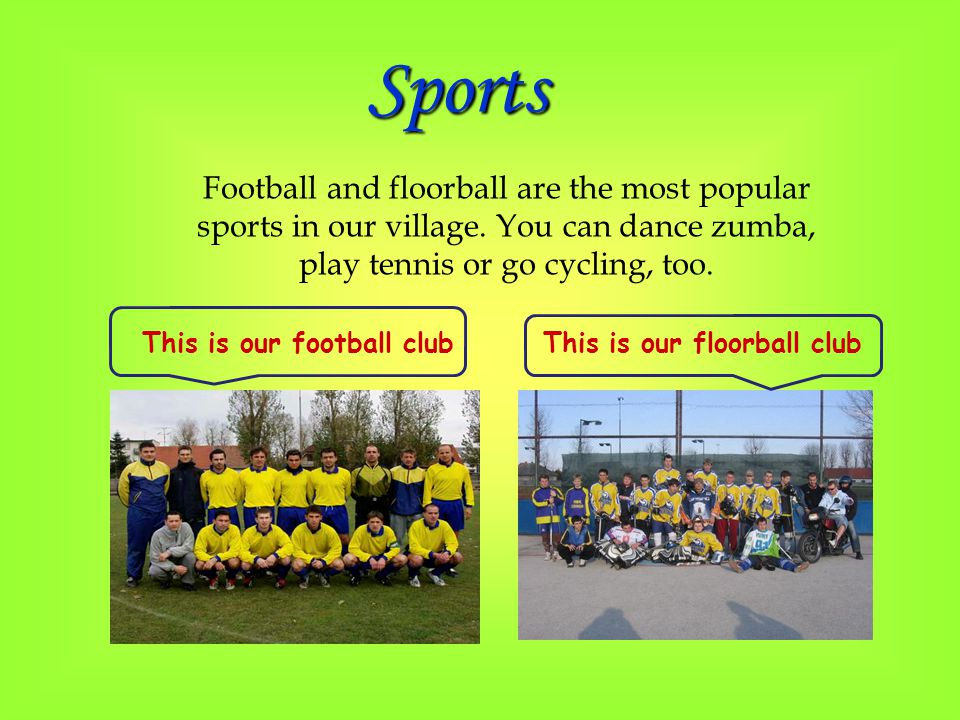 This is our football clubThis is our floorball club Football and floorball are the most popular sports in our village. You can dance zumba, play tenni