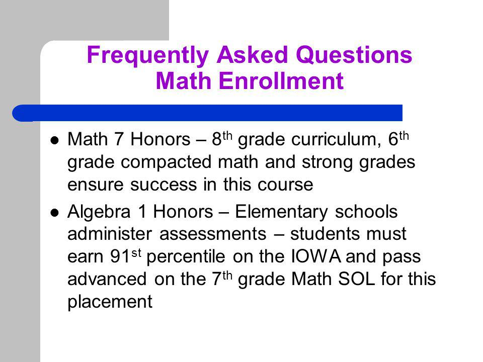 Frequently Asked Questions Math Enrollment Math 7 Honors – 8 th grade curriculum, 6 th grade compacted math and strong grades ensure success in this course Algebra 1 Honors – Elementary schools administer assessments – students must earn 91 st percentile on the IOWA and pass advanced on the 7 th grade Math SOL for this placement