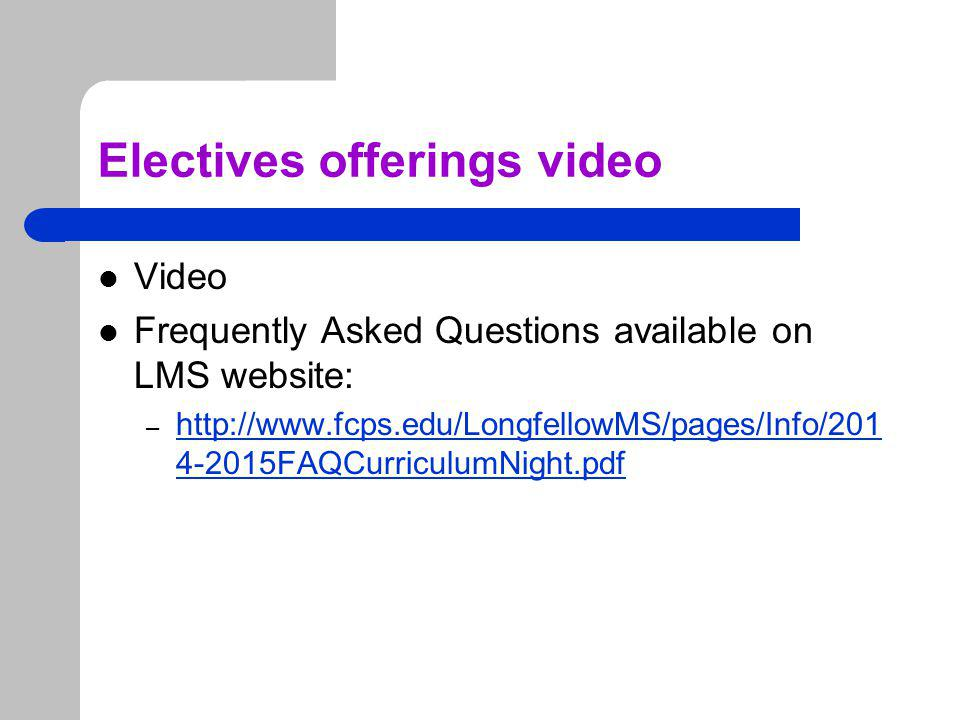 Electives offerings video Video Frequently Asked Questions available on LMS website: – http://www.fcps.edu/LongfellowMS/pages/Info/201 4-2015FAQCurriculumNight.pdf http://www.fcps.edu/LongfellowMS/pages/Info/201 4-2015FAQCurriculumNight.pdf