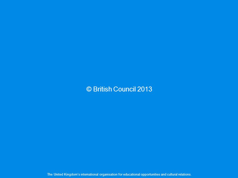 © British Council 2013 The United Kingdoms international organisation for educational opportunities and cultural relations.