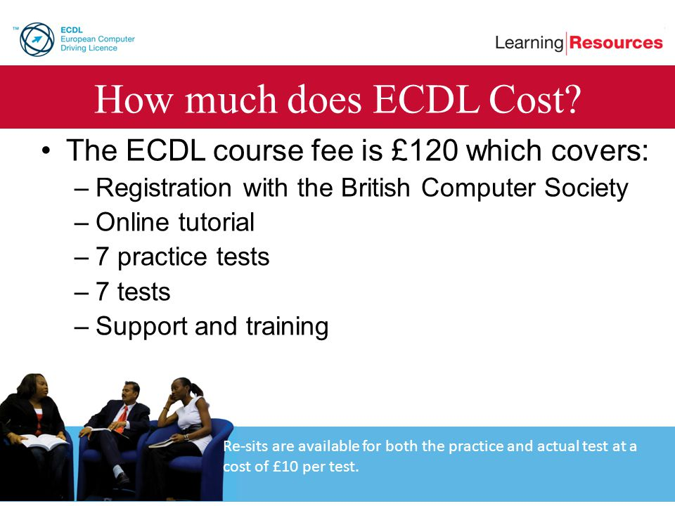 How much does ECDL Cost? The ECDL course fee is £120 which covers: –Registration with the British Computer Society –Online tutorial –7 practice tests