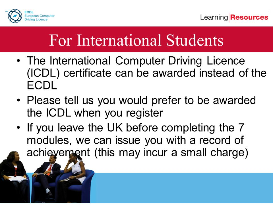 For International Students The International Computer Driving Licence (ICDL) certificate can be awarded instead of the ECDL Please tell us you would p