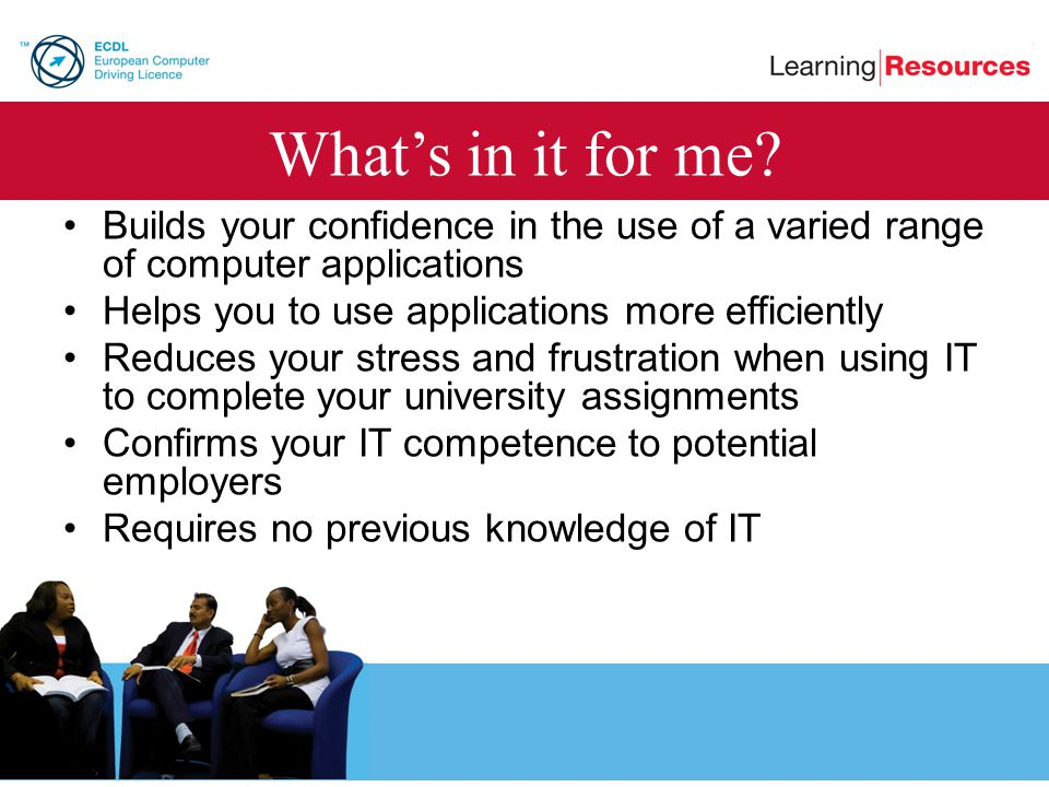 Whats in it for me? Builds your confidence in the use of a varied range of computer applications Helps you to use applications more efficiently Reduce