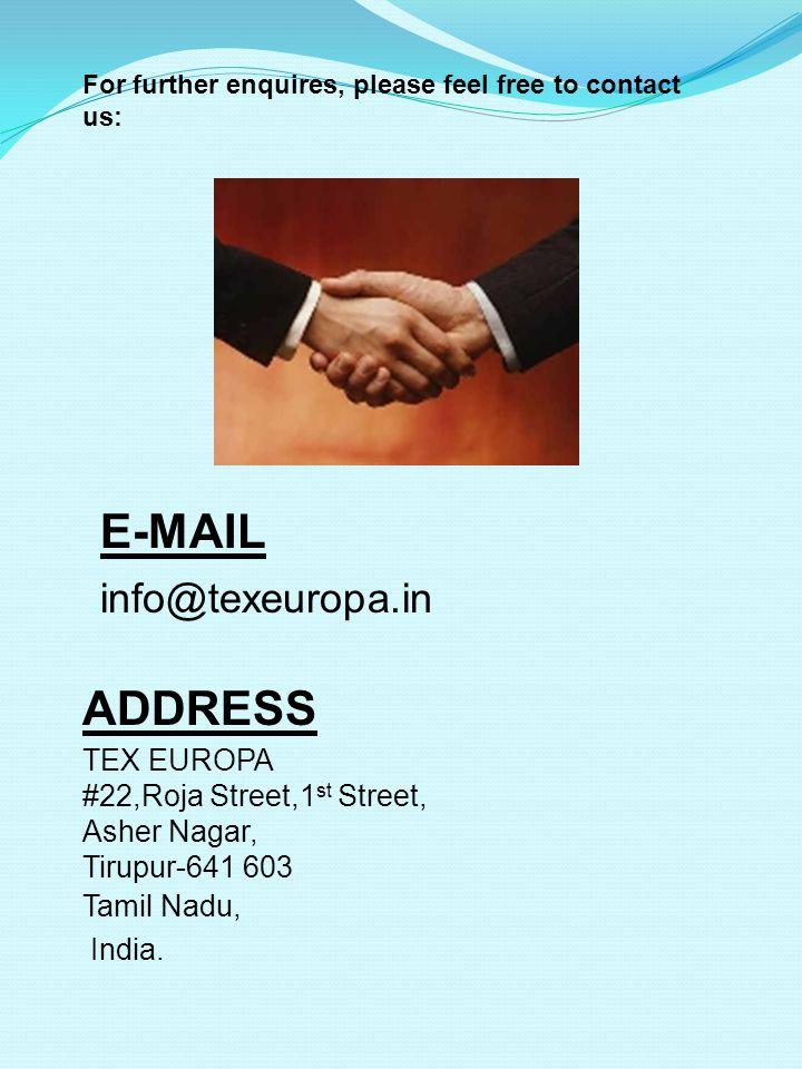 ADDRESS TEX EUROPA #22,Roja Street,1 st Street, Asher Nagar, Tirupur-641 603 Tamil Nadu, India. E-MAIL info@texeuropa.in For further enquires, please