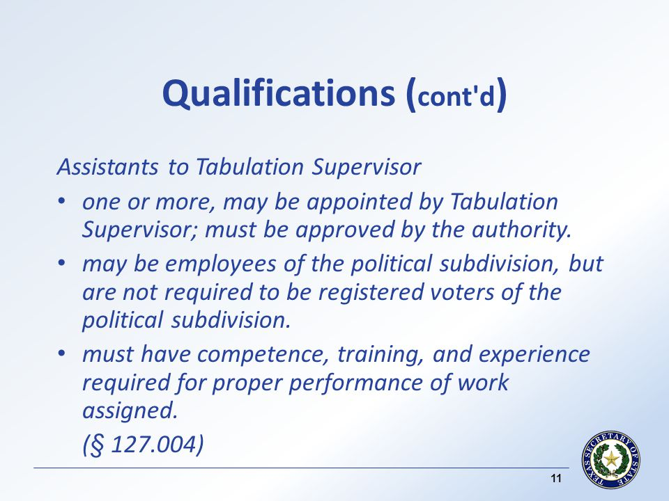 Qualifications ( cont d ) Assistants to Tabulation Supervisor one or more, may be appointed by Tabulation Supervisor; must be approved by the authority.