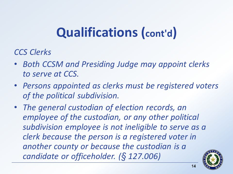 Qualifications ( cont d ) CCS Clerks Both CCSM and Presiding Judge may appoint clerks to serve at CCS.