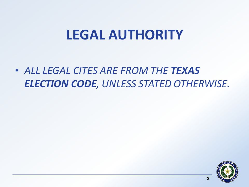 LEGAL AUTHORITY ALL LEGAL CITES ARE FROM THE TEXAS ELECTION CODE, UNLESS STATED OTHERWISE. 2