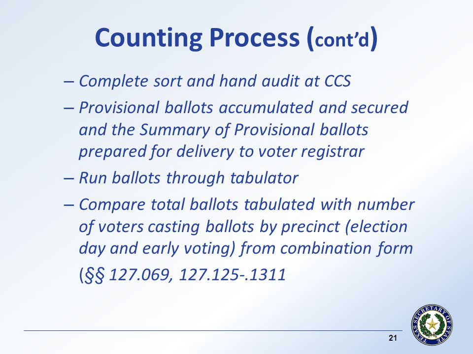 Counting Process ( contd ) – Complete sort and hand audit at CCS – Provisional ballots accumulated and secured and the Summary of Provisional ballots prepared for delivery to voter registrar – Run ballots through tabulator – Compare total ballots tabulated with number of voters casting ballots by precinct (election day and early voting) from combination form (§§ 127.069, 127.125-.1311 21