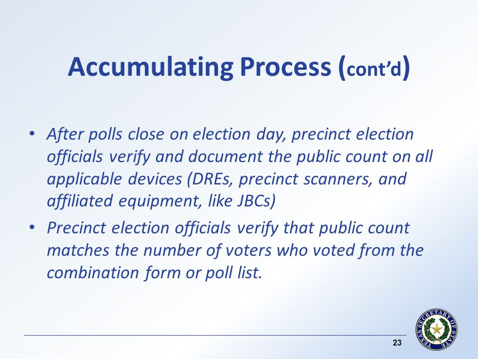 Accumulating Process ( contd ) After polls close on election day, precinct election officials verify and document the public count on all applicable devices (DREs, precinct scanners, and affiliated equipment, like JBCs) Precinct election officials verify that public count matches the number of voters who voted from the combination form or poll list.