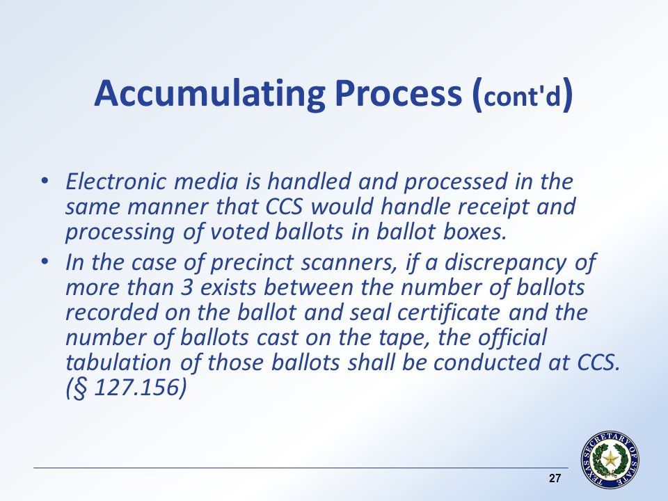 Accumulating Process ( cont d ) Electronic media is handled and processed in the same manner that CCS would handle receipt and processing of voted ballots in ballot boxes.