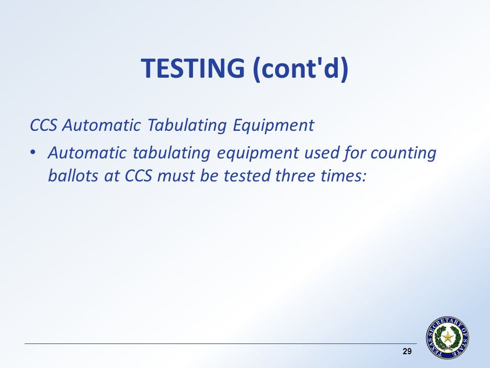 TESTING (cont d) CCS Automatic Tabulating Equipment Automatic tabulating equipment used for counting ballots at CCS must be tested three times: 29