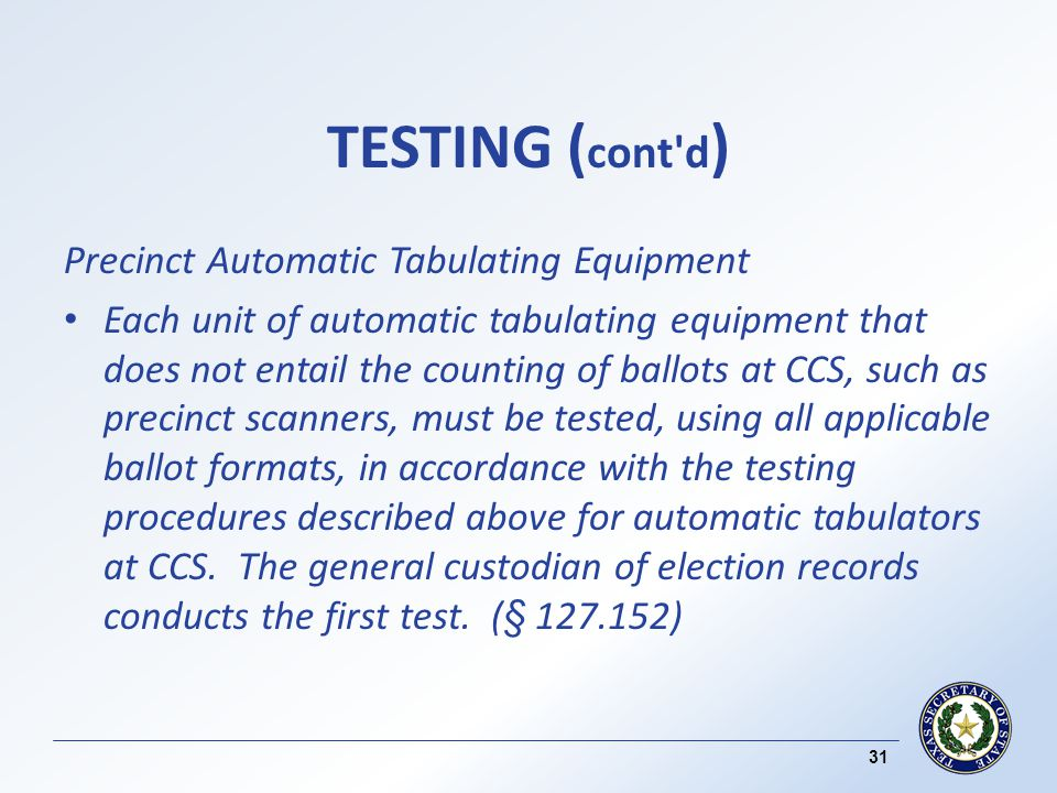TESTING ( cont d ) Precinct Automatic Tabulating Equipment Each unit of automatic tabulating equipment that does not entail the counting of ballots at CCS, such as precinct scanners, must be tested, using all applicable ballot formats, in accordance with the testing procedures described above for automatic tabulators at CCS.