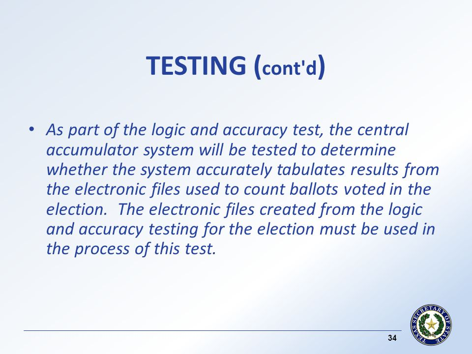 TESTING ( cont d ) As part of the logic and accuracy test, the central accumulator system will be tested to determine whether the system accurately tabulates results from the electronic files used to count ballots voted in the election.