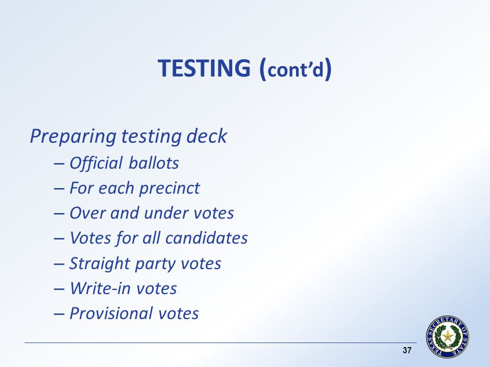 TESTING ( contd ) Preparing testing deck – Official ballots – For each precinct – Over and under votes – Votes for all candidates – Straight party votes – Write-in votes – Provisional votes 37