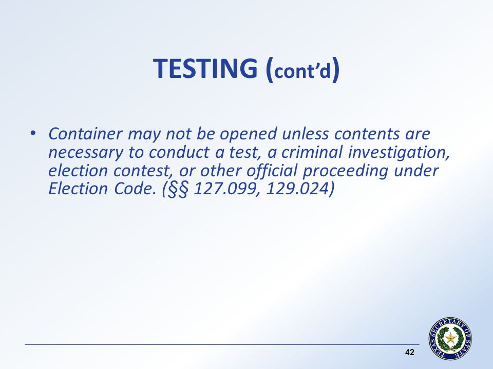 TESTING ( contd ) Container may not be opened unless contents are necessary to conduct a test, a criminal investigation, election contest, or other official proceeding under Election Code.