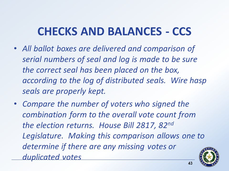 CHECKS AND BALANCES - CCS All ballot boxes are delivered and comparison of serial numbers of seal and log is made to be sure the correct seal has been placed on the box, according to the log of distributed seals.