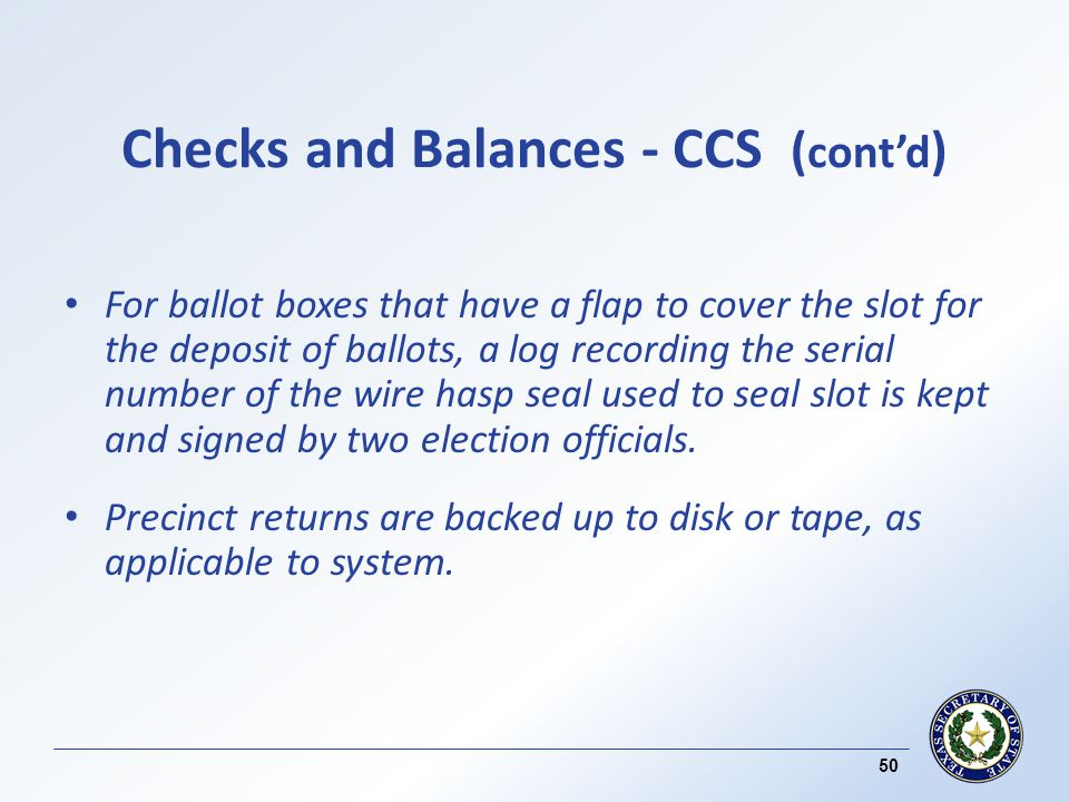 Checks and Balances - CCS ( contd ) For ballot boxes that have a flap to cover the slot for the deposit of ballots, a log recording the serial number of the wire hasp seal used to seal slot is kept and signed by two election officials.