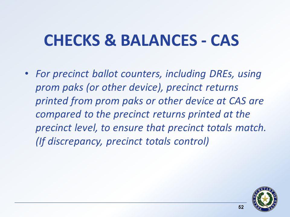 CHECKS & BALANCES - CAS For precinct ballot counters, including DREs, using prom paks (or other device), precinct returns printed from prom paks or other device at CAS are compared to the precinct returns printed at the precinct level, to ensure that precinct totals match.