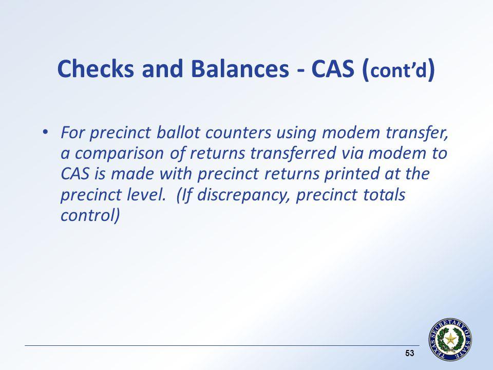 Checks and Balances - CAS ( contd ) For precinct ballot counters using modem transfer, a comparison of returns transferred via modem to CAS is made with precinct returns printed at the precinct level.