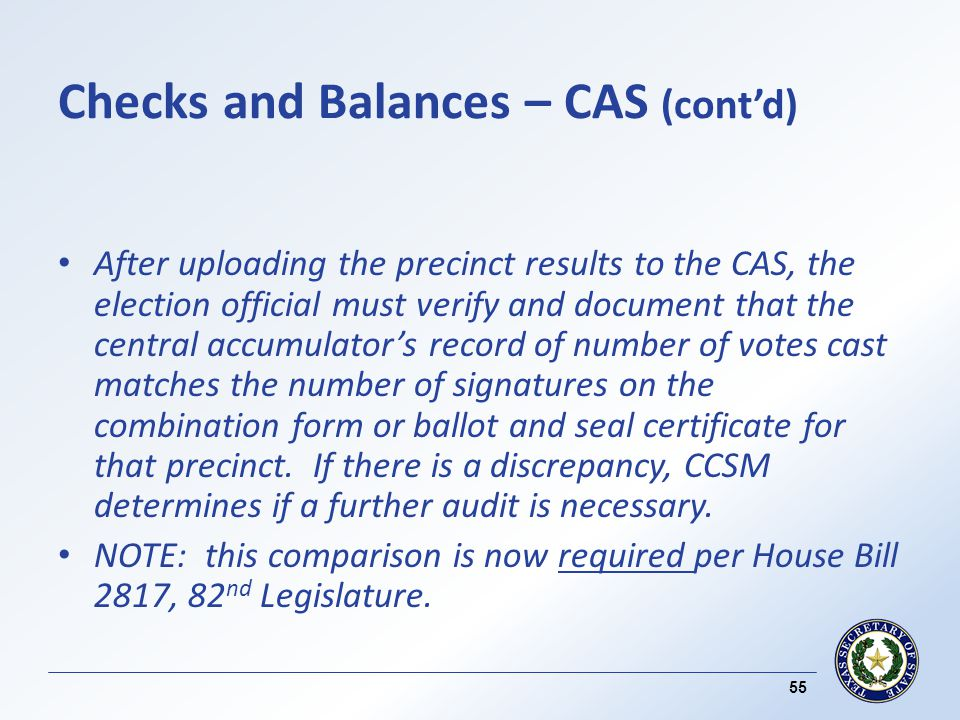 Checks and Balances – CAS (contd) After uploading the precinct results to the CAS, the election official must verify and document that the central accumulators record of number of votes cast matches the number of signatures on the combination form or ballot and seal certificate for that precinct.