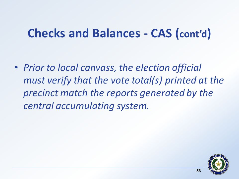 Checks and Balances - CAS ( contd ) Prior to local canvass, the election official must verify that the vote total(s) printed at the precinct match the reports generated by the central accumulating system.