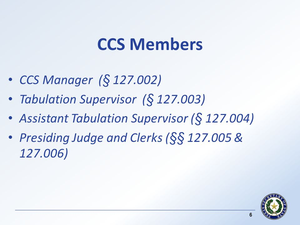 CCS Members CCS Manager (§ 127.002) Tabulation Supervisor (§ 127.003) Assistant Tabulation Supervisor (§ 127.004) Presiding Judge and Clerks (§§ 127.005 & 127.006) 6
