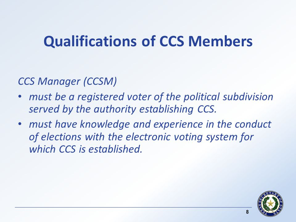 Qualifications of CCS Members CCS Manager (CCSM) must be a registered voter of the political subdivision served by the authority establishing CCS.