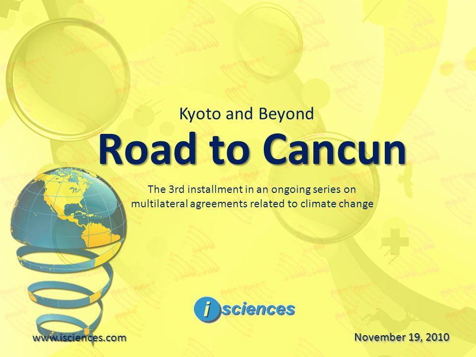 Road to Cancun www.isciences.com November 19, 2010 Kyoto and Beyond The 3rd installment in an ongoing series on multilateral agreements related to climate change