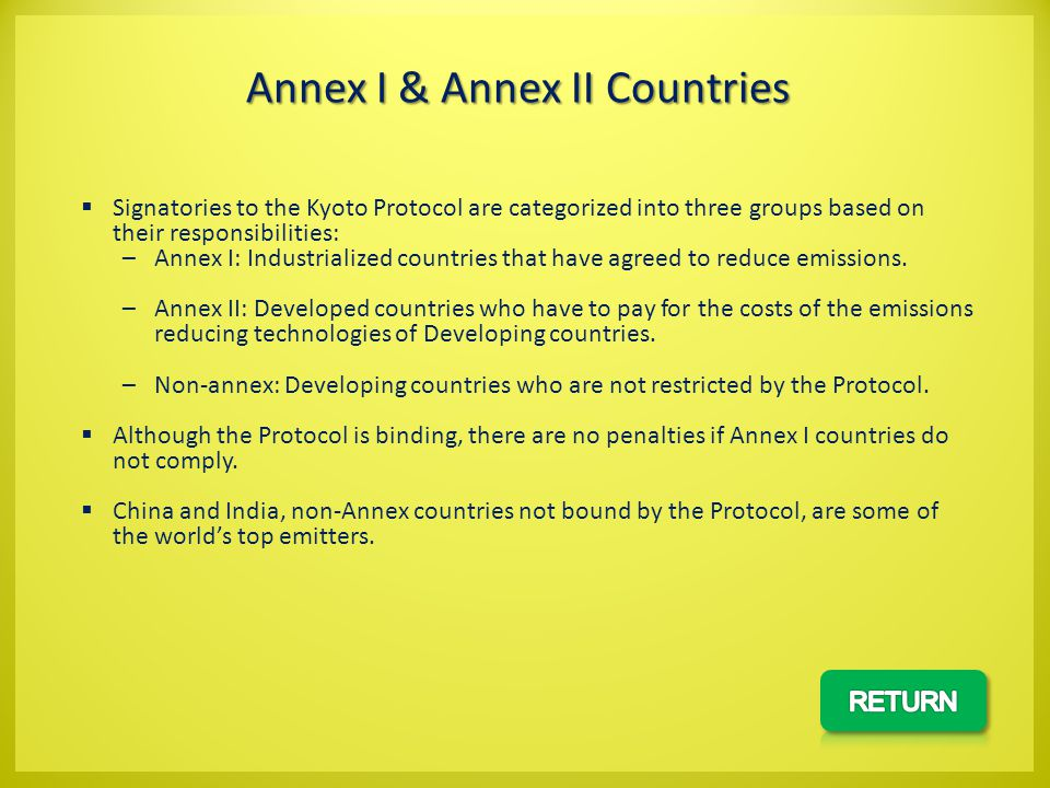Signatories to the Kyoto Protocol are categorized into three groups based on their responsibilities: –Annex I: Industrialized countries that have agreed to reduce emissions.