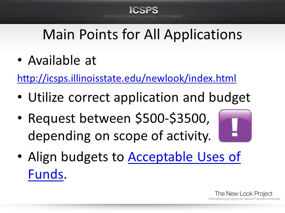 Main Points for All Applications Available at http://icsps.illinoisstate.edu/newlook/index.html Utilize correct application and budget Request between $500-$3500, depending on scope of activity.