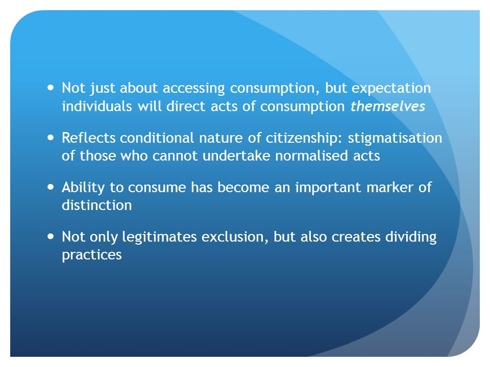 Not just about accessing consumption, but expectation individuals will direct acts of consumption themselves Reflects conditional nature of citizenshi