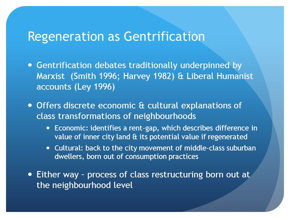 Regeneration as Gentrification Gentrification debates traditionally underpinned by Marxist (Smith 1996; Harvey 1982) & Liberal Humanist accounts (Ley