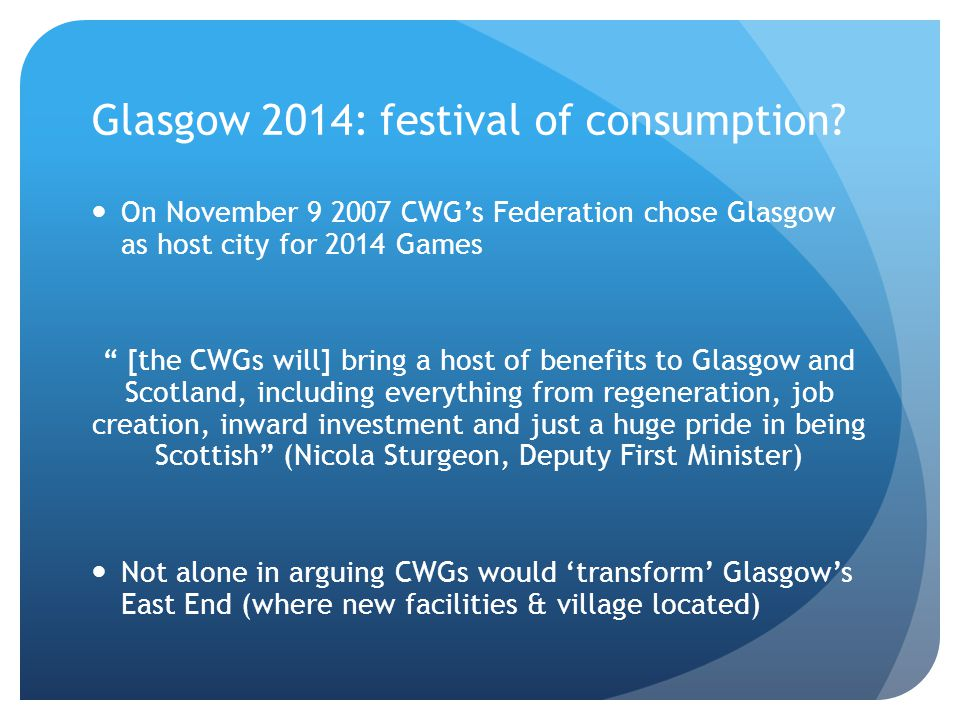 Glasgow 2014: festival of consumption? On November 9 2007 CWGs Federation chose Glasgow as host city for 2014 Games [the CWGs will] bring a host of be