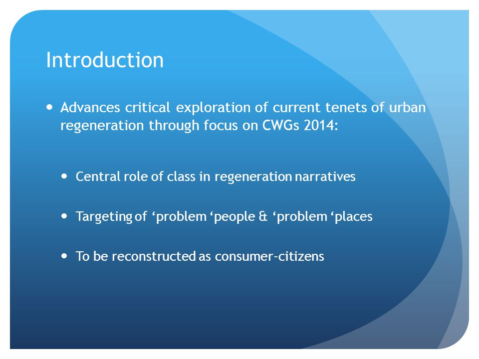 Introduction Advances critical exploration of current tenets of urban regeneration through focus on CWGs 2014: Central role of class in regeneration n