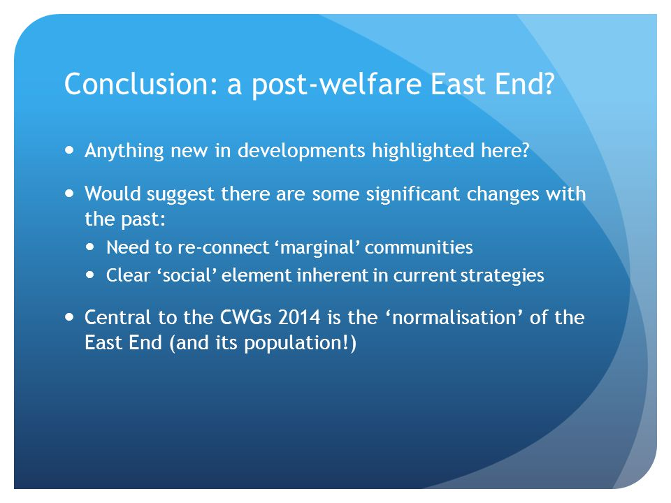 Conclusion: a post-welfare East End? Anything new in developments highlighted here? Would suggest there are some significant changes with the past: Ne