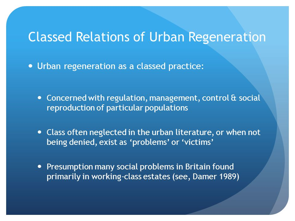 Classed Relations of Urban Regeneration Urban regeneration as a classed practice: Concerned with regulation, management, control & social reproduction