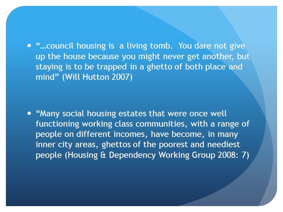 …council housing is a living tomb. You dare not give up the house because you might never get another, but staying is to be trapped in a ghetto of bot