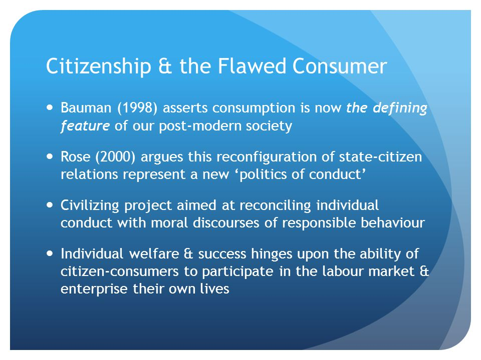 Citizenship & the Flawed Consumer Bauman (1998) asserts consumption is now the defining feature of our post-modern society Rose (2000) argues this rec