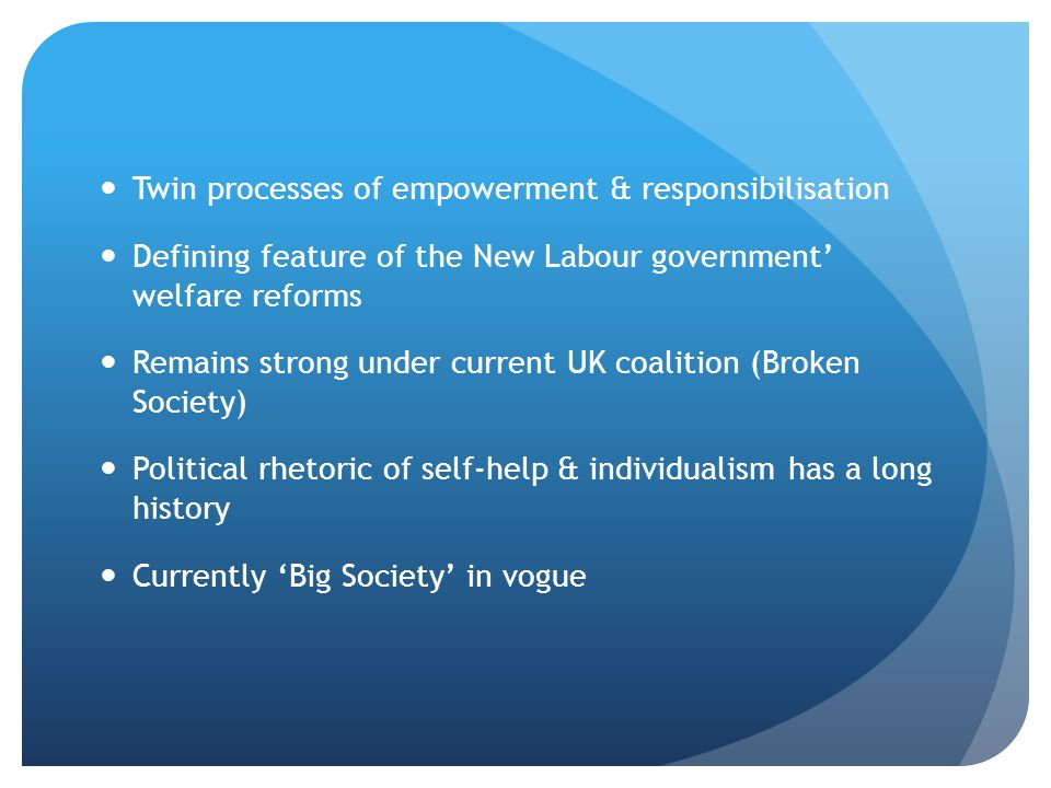 Twin processes of empowerment & responsibilisation Defining feature of the New Labour government welfare reforms Remains strong under current UK coali